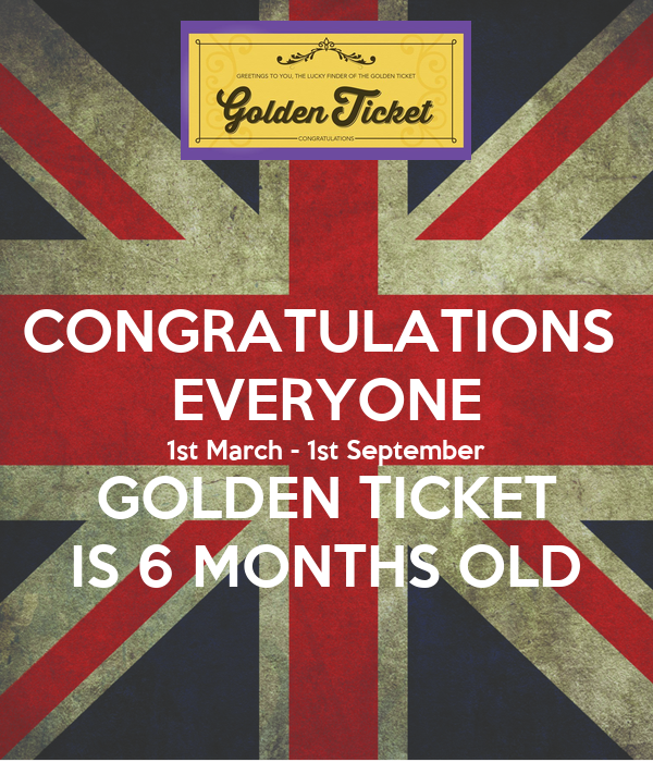 CONGRATULATIONS  EVERYONE 1st March - 1st September GOLDEN TICKET IS 6 MONTHS OLD