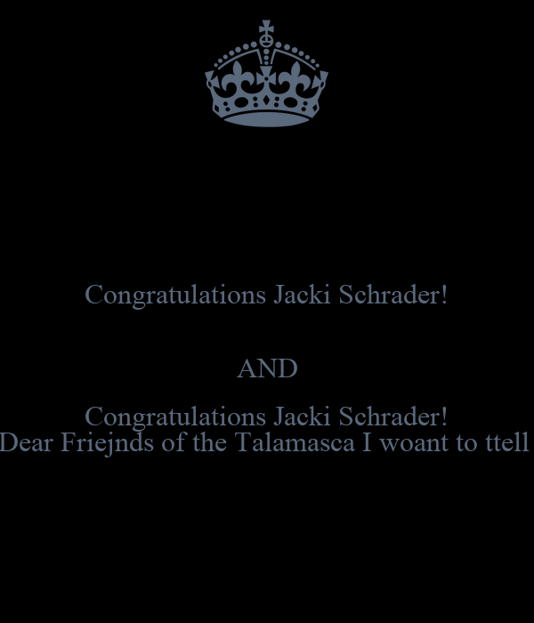 Congratulations Jacki Schrader!  AND Congratulations Jacki Schrader! Dear Friejnds of the Talamasca I woant to ttell