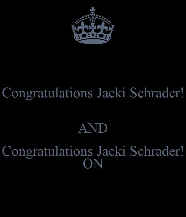 Congratulations Jacki Schrader!  AND Congratulations Jacki Schrader! ON