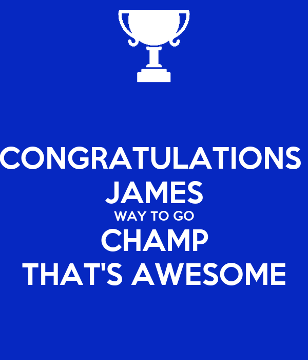 CONGRATULATIONS  JAMES WAY TO GO CHAMP THAT'S AWESOME