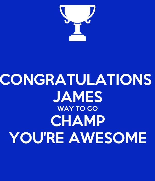 CONGRATULATIONS  JAMES WAY TO GO CHAMP YOU'RE AWESOME