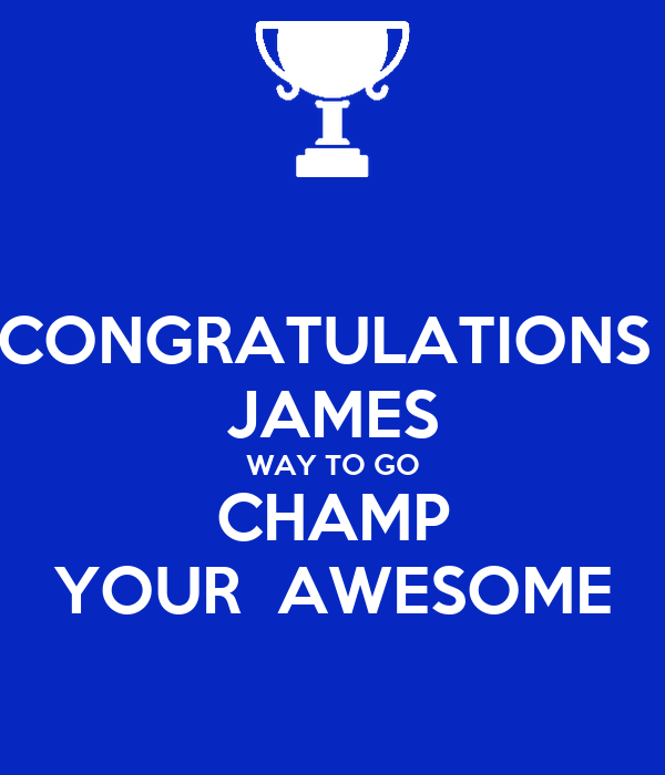 CONGRATULATIONS  JAMES WAY TO GO CHAMP YOUR  AWESOME