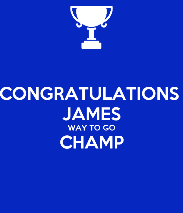 CONGRATULATIONS  JAMES WAY TO GO CHAMP