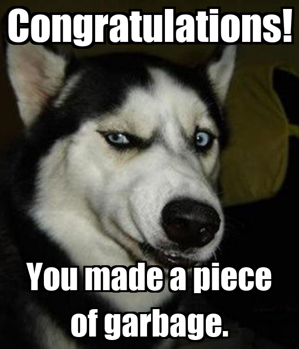 Congratulations! You made a piece of garbage.