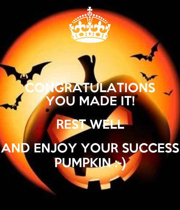 CONGRATULATIONS YOU MADE IT! REST WELL AND ENJOY YOUR SUCCESS PUMPKIN :-)