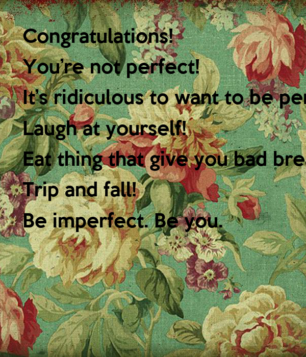 Congratulations!  You're not perfect!  It's ridiculous to want to be perfect anyway. Laugh at yourself! Eat thing that give you bad breath! Trip and fall! Be imperfect. Be you.