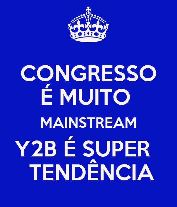 CONGRESSO É MUITO  MAINSTREAM Y2B É SUPER    TENDÊNCIA