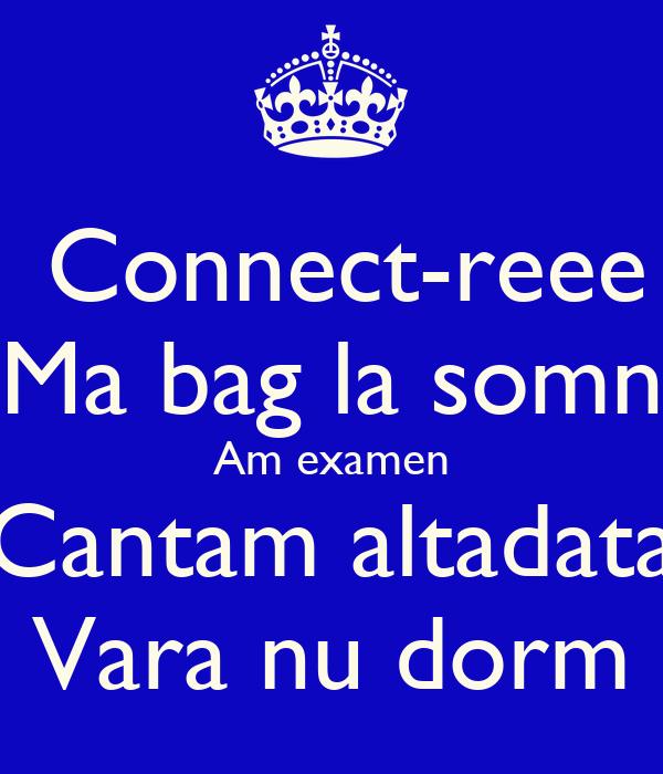 Connect-reee Ma bag la somn Am examen Cantam altadata Vara nu dorm