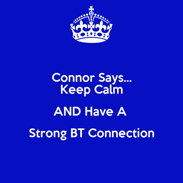 Connor Says... Keep Calm AND Have A  Strong BT Connection