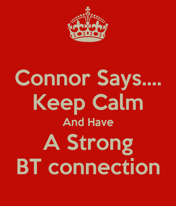 Connor Says.... Keep Calm And Have A Strong BT connection