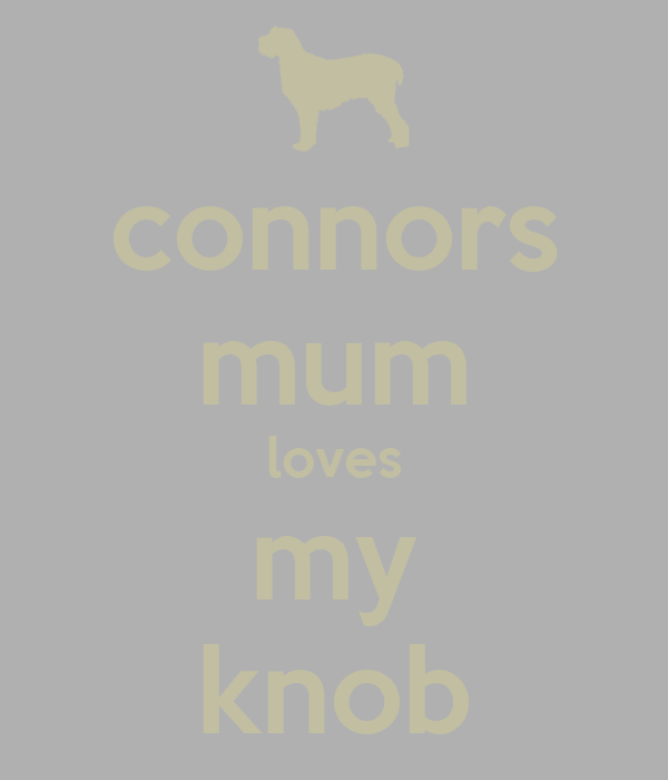 connors mum loves my knob