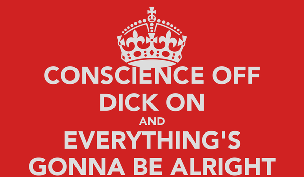CONSCIENCE OFF DICK ON AND EVERYTHING'S GONNA BE ALRIGHT