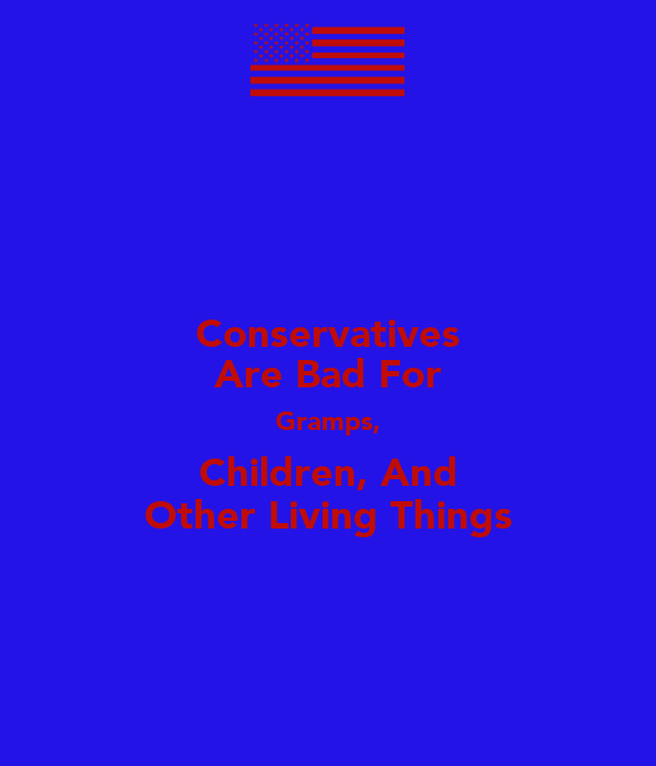 Conservatives Are Bad For Gramps, Children, And Other Living Things