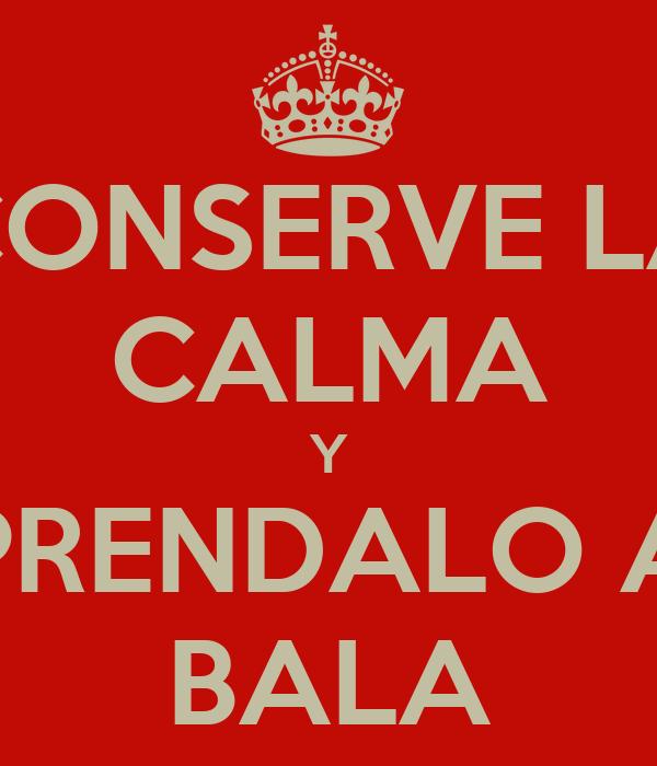 CONSERVE LA CALMA Y PRENDALO A BALA