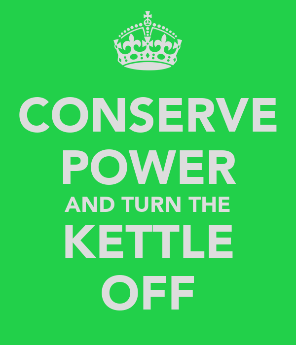 CONSERVE POWER AND TURN THE KETTLE OFF