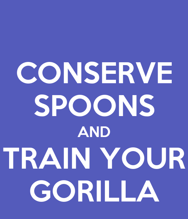 CONSERVE SPOONS AND TRAIN YOUR GORILLA