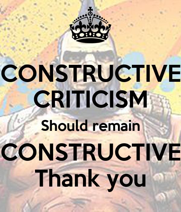 CONSTRUCTIVE CRITICISM Should remain CONSTRUCTIVE Thank you