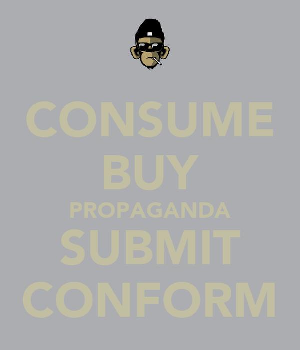 CONSUME BUY PROPAGANDA SUBMIT CONFORM