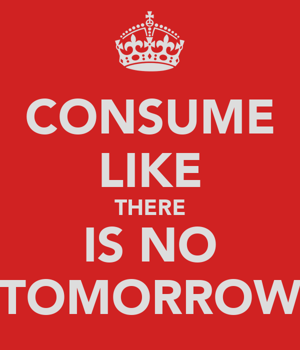 CONSUME LIKE THERE IS NO TOMORROW