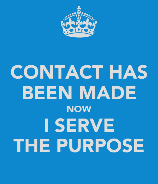 CONTACT HAS BEEN MADE NOW I SERVE THE PURPOSE
