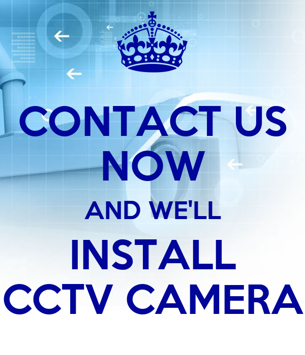 CONTACT US NOW AND WE'LL INSTALL CCTV CAMERA
