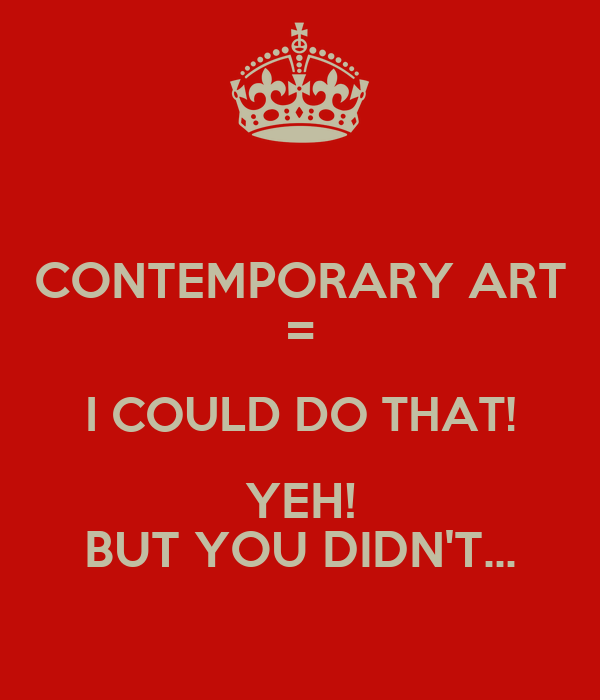 CONTEMPORARY ART = I COULD DO THAT! YEH! BUT YOU DIDN'T...