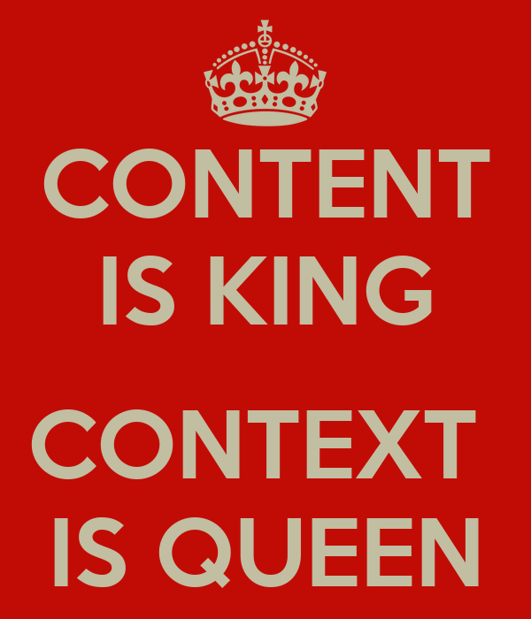 CONTENT IS KING  CONTEXT  IS QUEEN