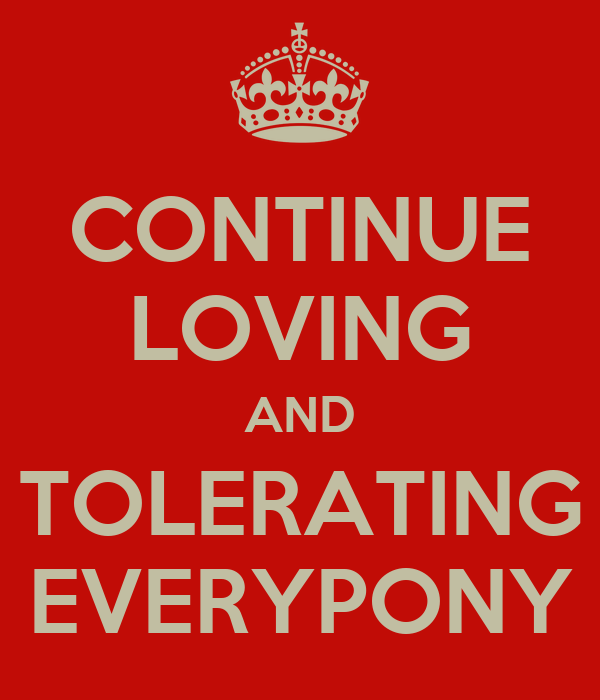 CONTINUE LOVING AND TOLERATING EVERYPONY