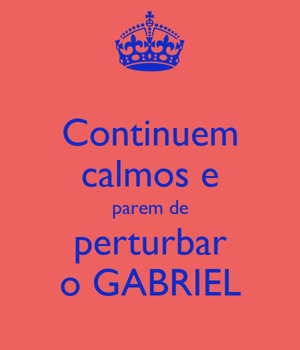 Continuem calmos e parem de perturbar o GABRIEL