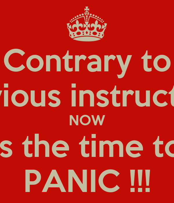 Contrary to previous instructions NOW is the time to PANIC !!!