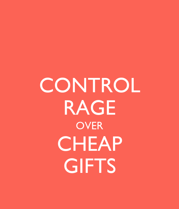 CONTROL RAGE OVER CHEAP GIFTS