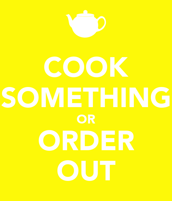 COOK SOMETHING OR ORDER OUT