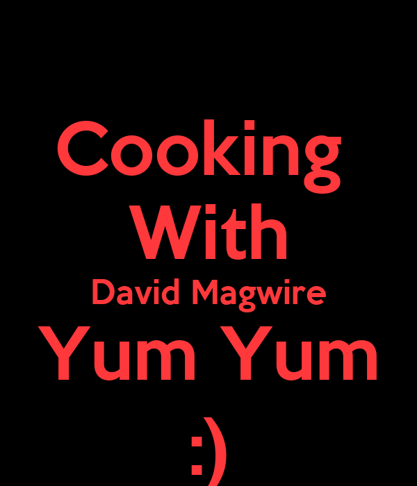 Cooking  With David Magwire Yum Yum :)