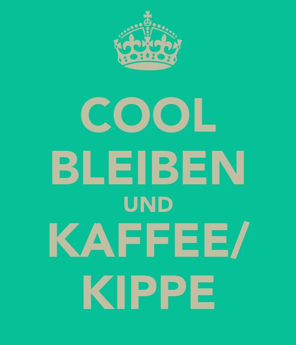 COOL BLEIBEN UND KAFFEE/ KIPPE