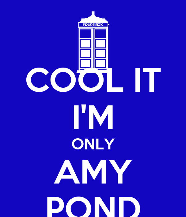 COOL IT I'M ONLY AMY POND