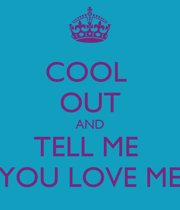 COOL  OUT AND TELL ME  YOU LOVE ME