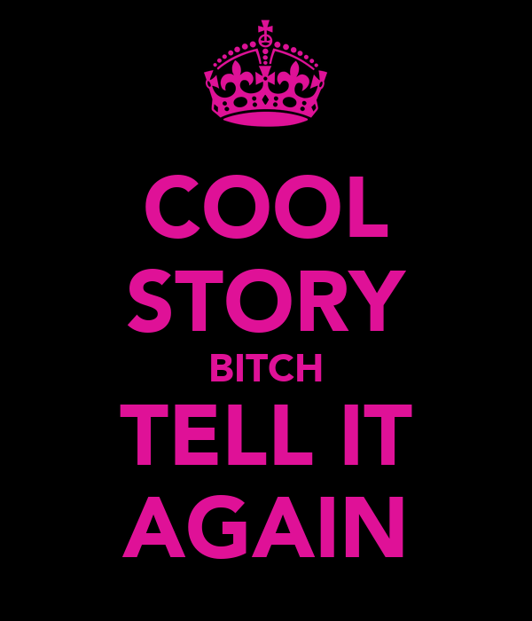 COOL STORY BITCH TELL IT AGAIN