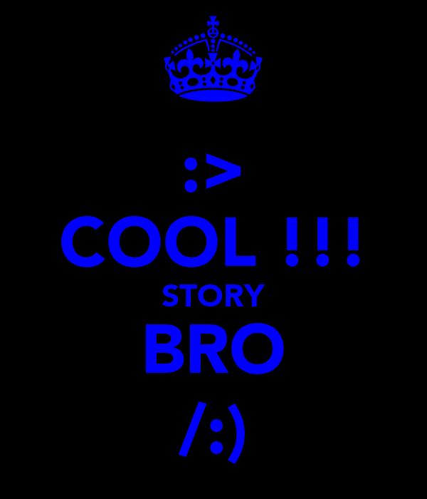 :> COOL !!! STORY BRO /:)