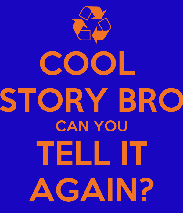 COOL  STORY BRO CAN YOU TELL IT AGAIN?
