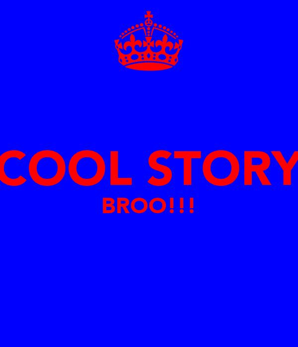 COOL STORY BROO!!!