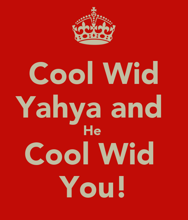 Cool Wid Yahya and  He  Cool Wid  You!