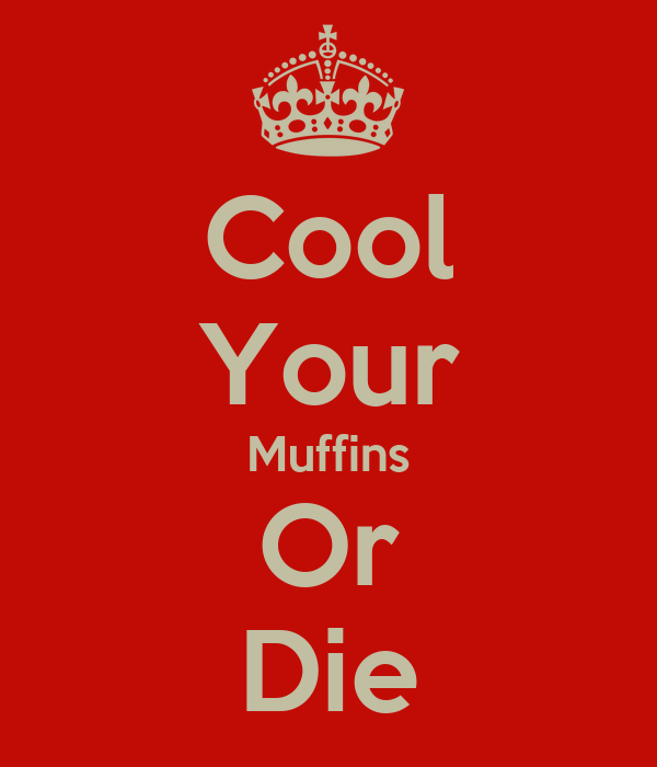 Cool Your Muffins Or Die