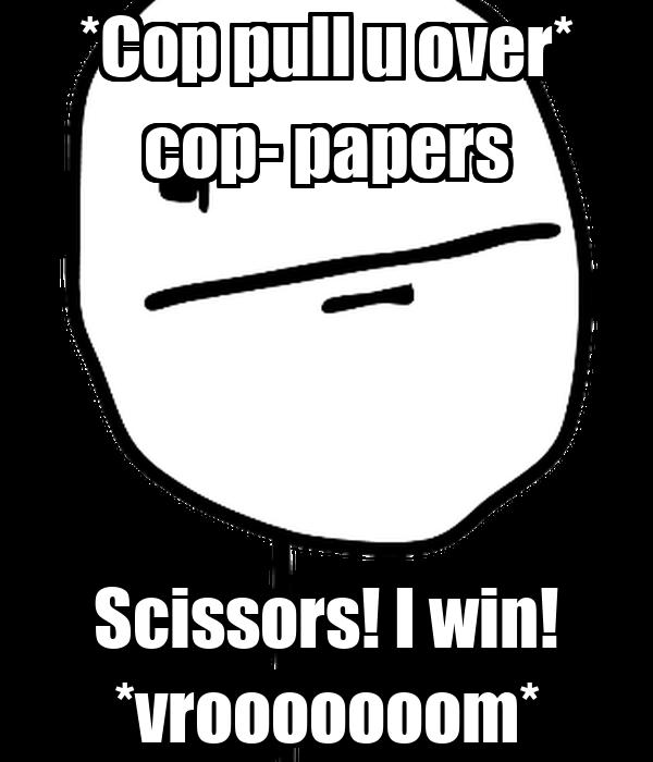 *Cop pull u over* cop- papers Scissors! I win! *vrooooooom*