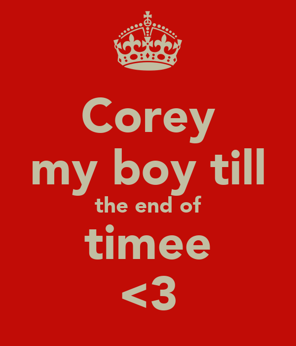 Corey my boy till the end of timee <3
