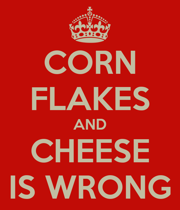 CORN FLAKES AND CHEESE IS WRONG