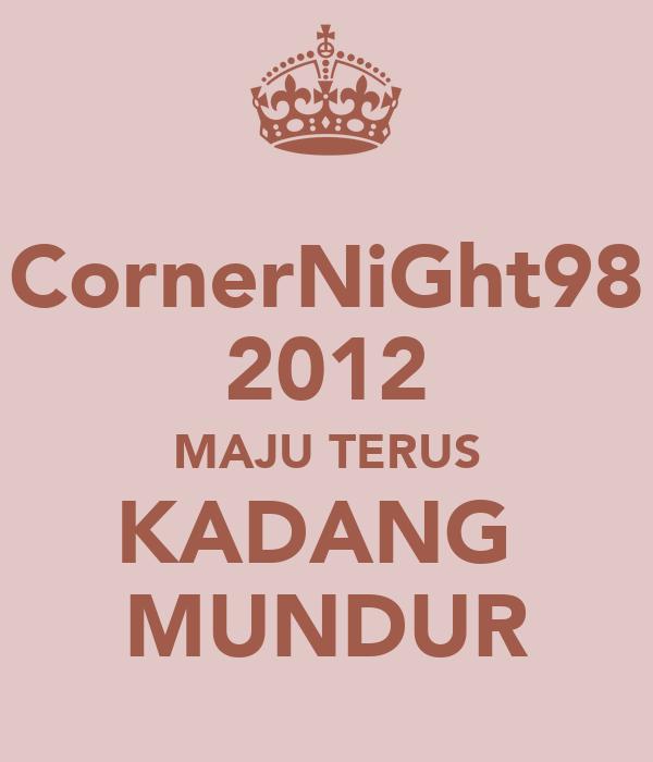 CornerNiGht98 2012 MAJU TERUS KADANG  MUNDUR