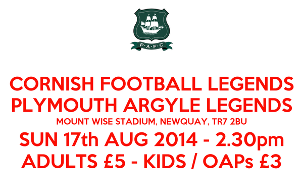 CORNISH FOOTBALL LEGENDS PLYMOUTH ARGYLE LEGENDS MOUNT WISE STADIUM, NEWQUAY, TR7 2BU SUN 17th AUG 2014 - 2.30pm ADULTS £5 - KIDS / OAPs £3