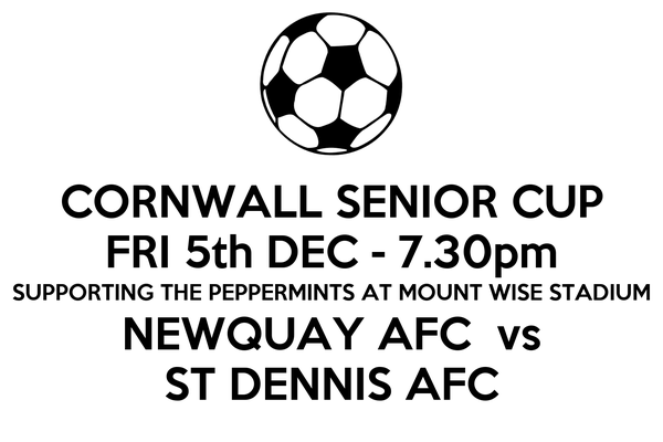 CORNWALL SENIOR CUP FRI 5th DEC - 7.30pm SUPPORTING THE PEPPERMINTS AT MOUNT WISE STADIUM NEWQUAY AFC  vs ST DENNIS AFC