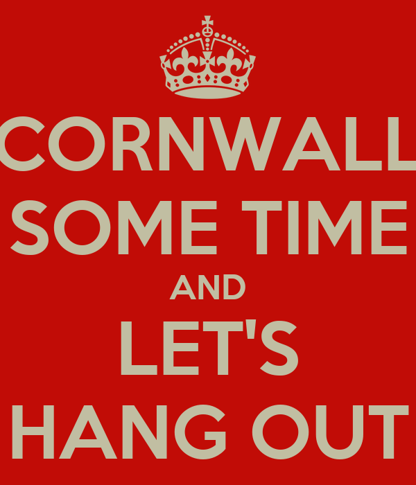 CORNWALL SOME TIME AND LET'S HANG OUT