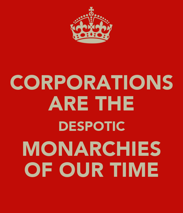 CORPORATIONS ARE THE DESPOTIC MONARCHIES OF OUR TIME